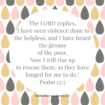 The LORD replies, _I have seen violence done to the helpless, and I have heard the groans of the po