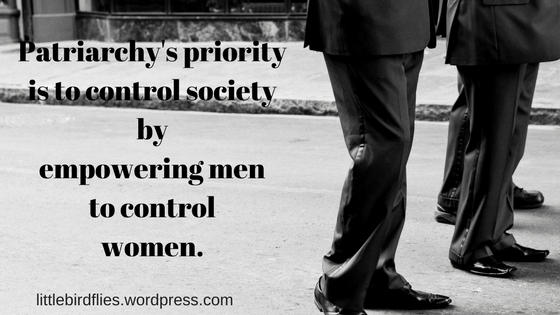 Patriarchy's priority is to control societyby empowering men to control women.